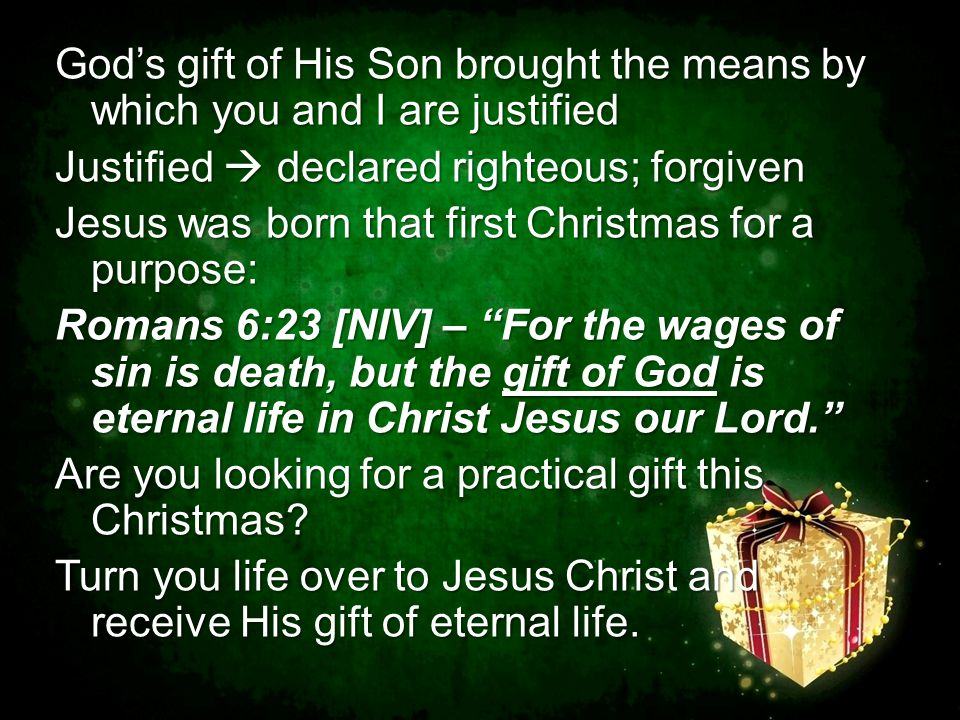 God's gift of His Son brought the means by which you and I are justified Justified  declared righteous; forgiven Jesus was born that first Christmas for a purpose: Romans 6:23 [NIV] – For the wages of sin is death, but the gift of God is eternal life in Christ Jesus our Lord. Are you looking for a practical gift this Christmas.